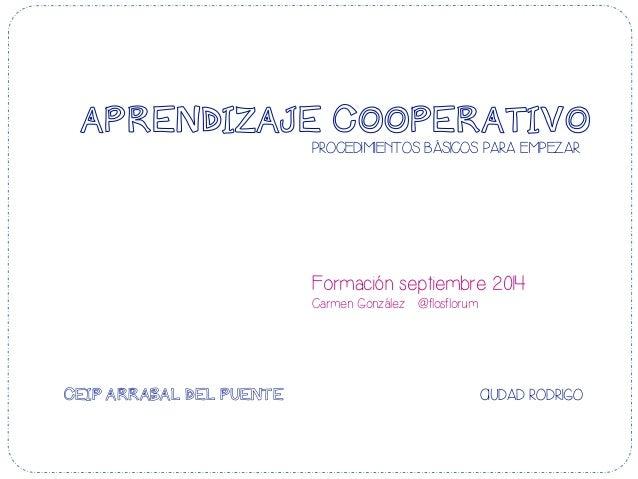 APRENDIZAJE COOPERATIVO  PROCEDIMIENTOS BÁSICOS PARA EMPEZAR  Formación septiembre 2014  Carmen González @flosflorum  CEIP...