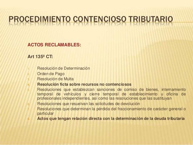 PROCEDIMIENTO CONTENCIOSO TRIBUTARIO ACTOS RECLAMABLES: Art 135º CT: 1. Resolución de Determinación 2. Orden de Pago 3. Re...