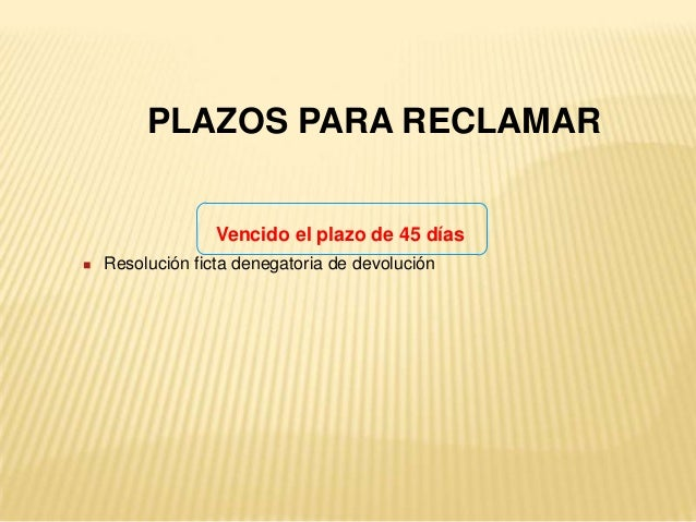  Resolución ficta denegatoria de devolución PLAZOS PARA RECLAMAR Vencido el plazo de 45 días
