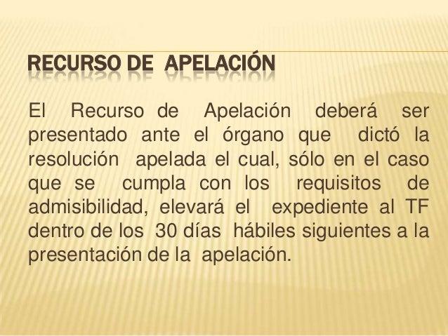 RECURSO DE APELACIÓN El Recurso de Apelación deberá ser presentado ante el órgano que dictó la resolución apelada el cual,...