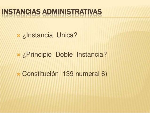 INSTANCIAS ADMINISTRATIVAS  ¿Instancia Unica?  ¿Principio Doble Instancia?  Constitución 139 numeral 6)