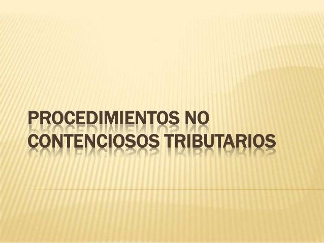 PROCEDIMIENTOS NO CONTENCIOSOS TRIBUTARIOS