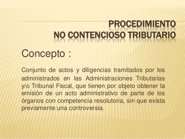 PROCEDIMIENTO NO CONTENCIOSO TRIBUTARIO Concepto : Conjunto de actos y diligencias tramitados por los administrados en las...
