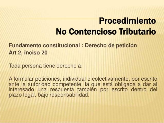 Fundamento constitucional : Derecho de petición Art 2, inciso 20 Toda persona tiene derecho a: A formular peticiones, indi...