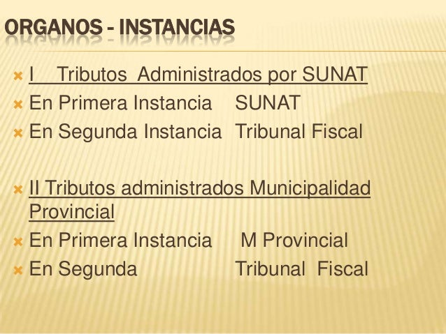 ORGANOS - INSTANCIAS  I Tributos Administrados por SUNAT  En Primera Instancia SUNAT  En Segunda Instancia Tribunal Fis...