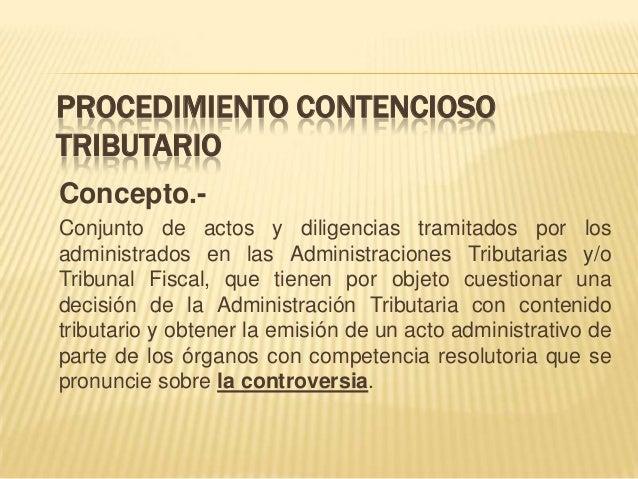 PROCEDIMIENTO CONTENCIOSO TRIBUTARIO Concepto.- Conjunto de actos y diligencias tramitados por los administrados en las Ad...