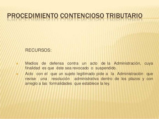 PROCEDIMIENTO CONTENCIOSO TRIBUTARIO RECURSOS:  Medios de defensa contra un acto de la Administración, cuya finalidad es ...
