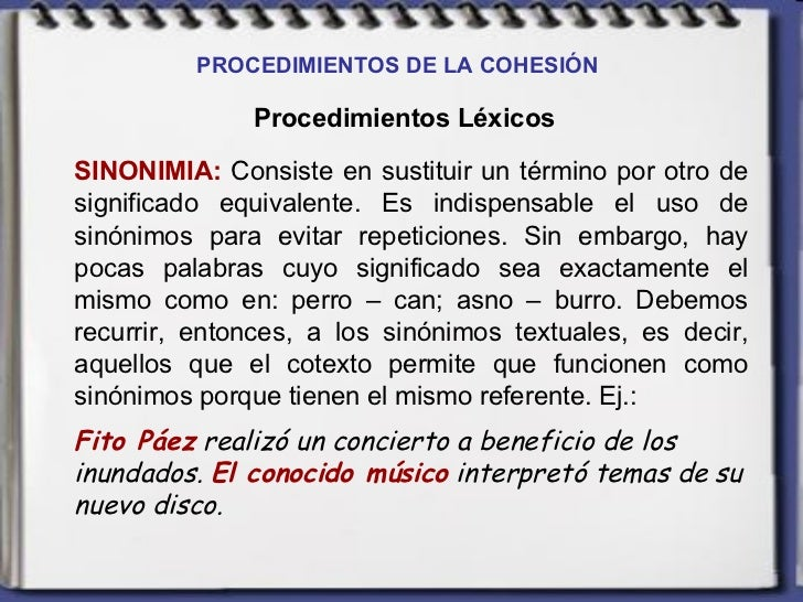 PROCEDIMIENTOS DE LA COHESIÓN   Procedimientos Léxicos SINONIMIA:  Consiste en sustituir un término por otro de significad...