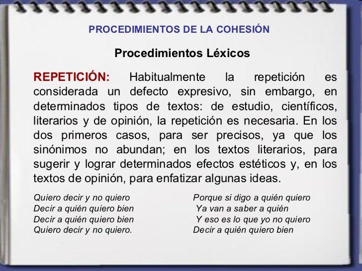 PROCEDIMIENTOS DE LA COHESIÓN   Procedimientos Léxicos REPETICIÓN:  Habitualmente la repetición es considerada un defecto ...