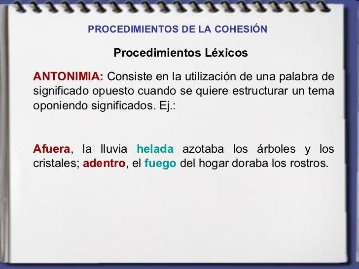 PROCEDIMIENTOS DE LA COHESIÓN   Procedimientos Léxicos ANTONIMIA:  Consiste en la utilización de una palabra de significad...