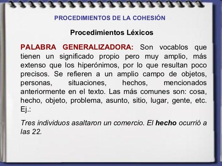 PROCEDIMIENTOS DE LA COHESIÓN   Procedimientos Léxicos PALABRA GENERALIZADORA:  Son vocablos que tienen un significado pro...