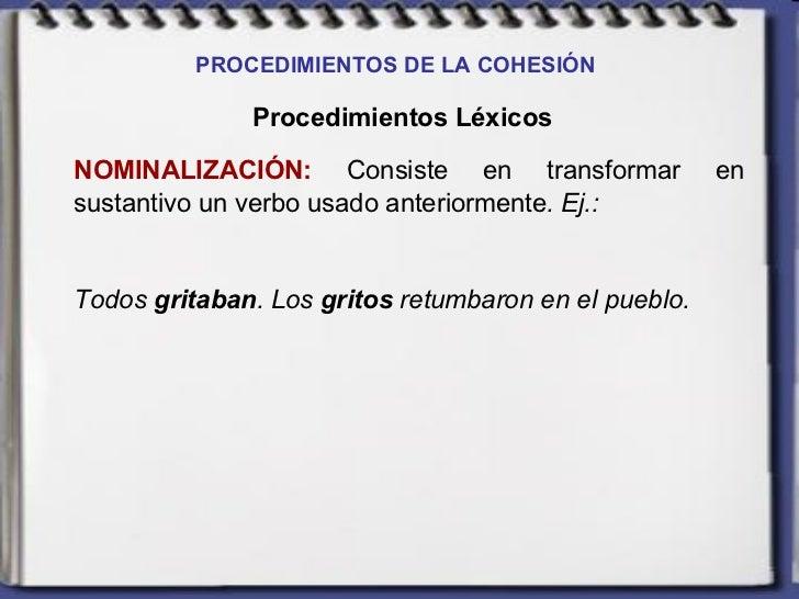 PROCEDIMIENTOS DE LA COHESIÓN   Procedimientos Léxicos NOMINALIZACIÓN:  Consiste en transformar en sustantivo un verbo usa...