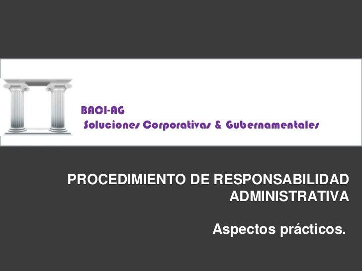 BACI-AG<br /> Soluciones Corporativas & Gubernamentales<br />Procedimiento de responsabilidadadministrativa<br />Aspectos ...