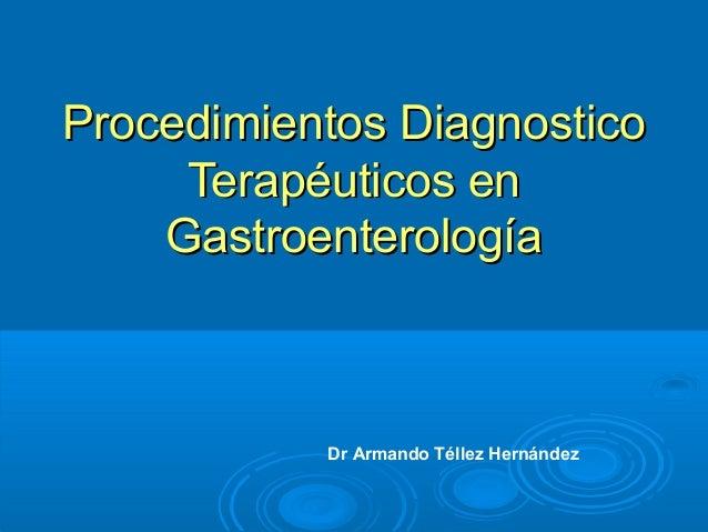 Procedimientos Diagnostico     Terapéuticos en    Gastroenterología           Dr Armando Téllez Hernández