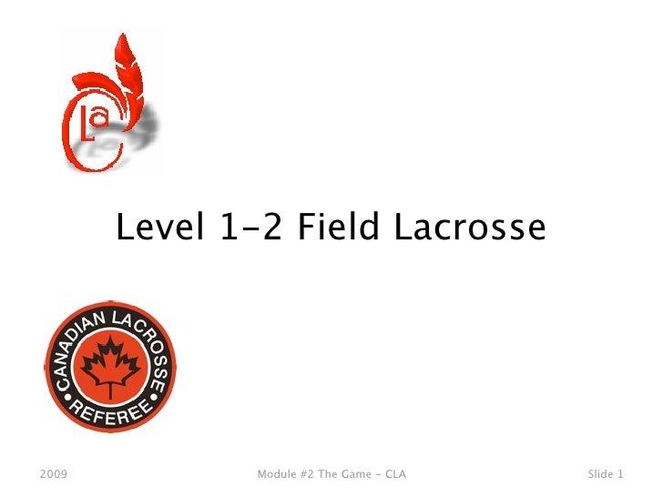 Level 1-2 Field Lacrosse     2009          Module #2 The Game - CLA   Slide 1