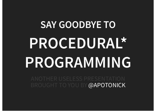 SAY GOODBYE TO PROCEDURAL* PROGRAMMING ANOTHER USELESS PRESENTATION BROUGHT TO YOU BY @APOTONICK
