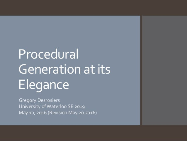 Procedural Generation at its Elegance Gregory Desrosiers University ofWaterloo SE 2019 May 10, 2016 (Revision May 20 2016)
