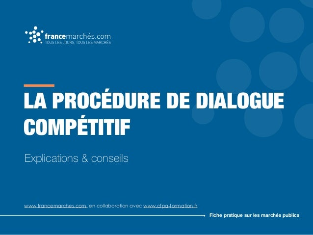 LA PROCÉDURE DE DIALOGUE COMPÉTITIF www.francemarches.com, en collaboration avec www.cfpa-formation.fr Fiche pratique sur ...