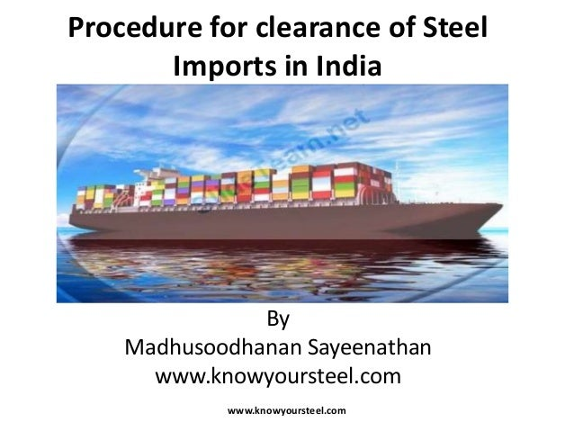 Procedure for clearance of Steel Imports in India  By Madhusoodhanan Sayeenathan www.knowyoursteel.com www.knowyoursteel.c...