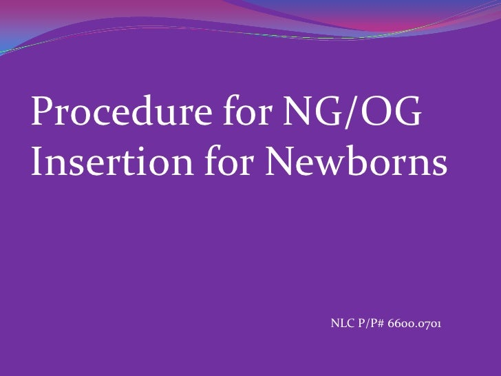 Procedure for NG/OGInsertion for Newborns               NLC P/P# 6600.0701
