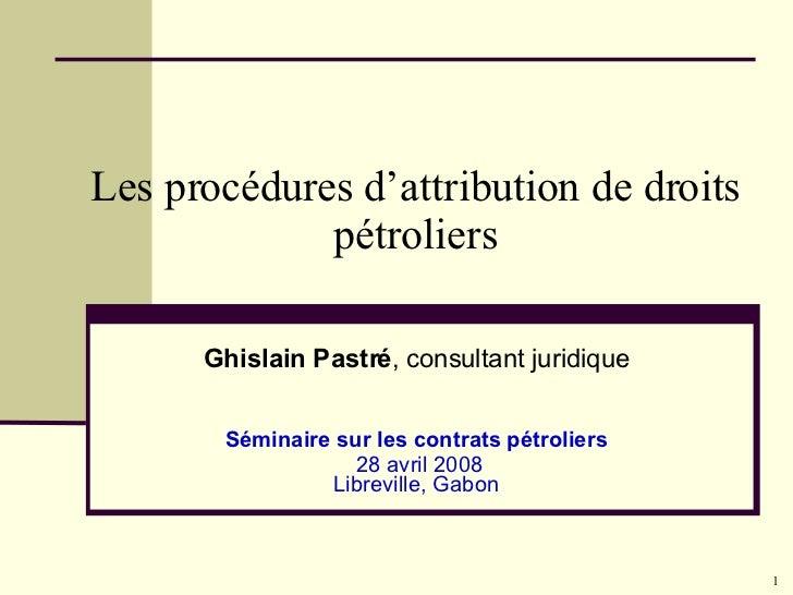 Les procédures d'attribution de droits pétroliers Ghislain Pastré , consultant juridique Séminaire sur les contrats pétrol...