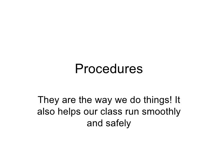 Procedures They are the way we do things! It also helps our class run smoothly and safely