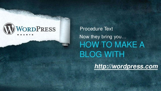 Procedure Text Now they bring you… HOW TO MAKE A BLOG WITH http://wordpress.com