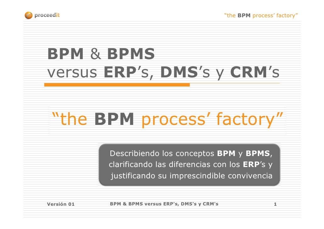 """the BPM process' factory""BPM & BPMSversus ERP's, DMS's y CRM's ""the BPM process' factory""             Describiendo los co..."