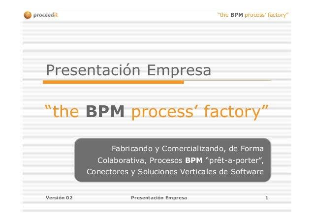 """""""the BPM process' factory"""" Versión 02 Presentación Empresa 1 Presentación Empresa """"the BPM process' factory"""" Fabricando y ..."""