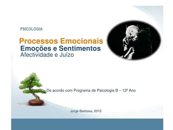 PSICOLOGIA<br />Processos Emocionais<br />Emoções e Sentimentos<br />Afectividade e Juízo<br />De acordo com Programa de P...