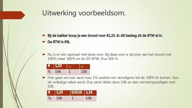 Uitwerking voorbeeldsom.  Bij de bakker koop je een brood voor €1,23. In dit bedrag zit de BTW al in.  De BTW is 6%.  N...
