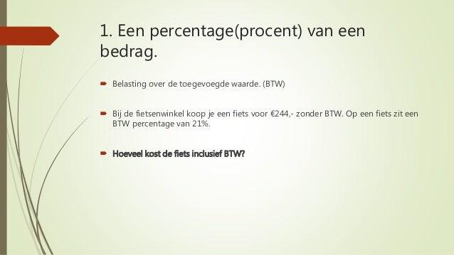 1. Een percentage(procent) van een bedrag.  Belasting over de toegevoegde waarde. (BTW)  Bij de fietsenwinkel koop je ee...