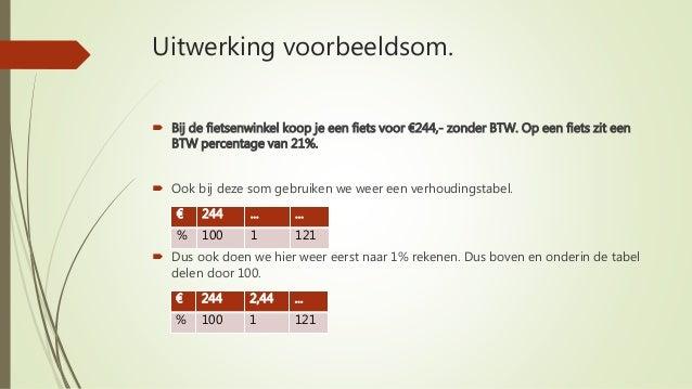 Uitwerking voorbeeldsom.  Bij de fietsenwinkel koop je een fiets voor €244,- zonder BTW. Op een fiets zit een BTW percent...