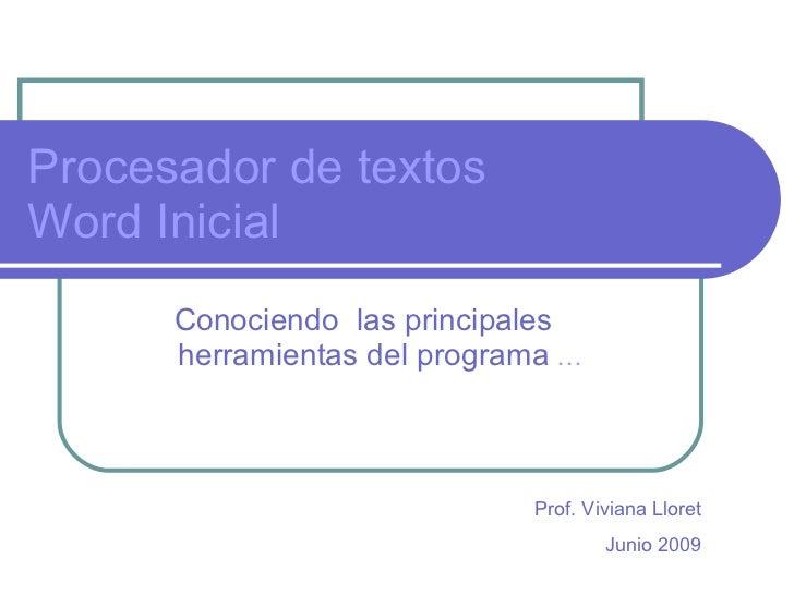 Procesador de textos Word Inicial Conociendo  las principales  herramientas del programa  … Prof. Viviana Lloret Junio 2009