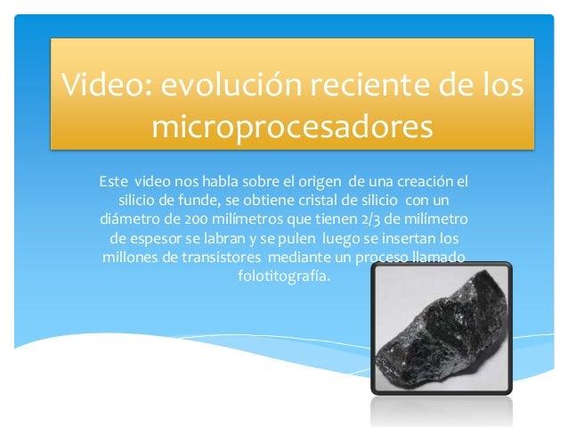 Video: evolución reciente de los microprocesadores Este video nos habla sobre el origen de una creación el silicio de fund...