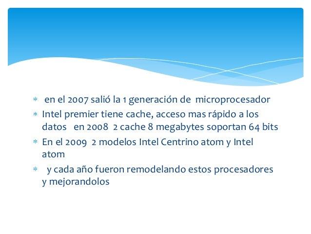 en el 2007 salió la 1 generación de microprocesador Intel premier tiene cache, acceso mas rápido a los datos en 2008 2 cac...