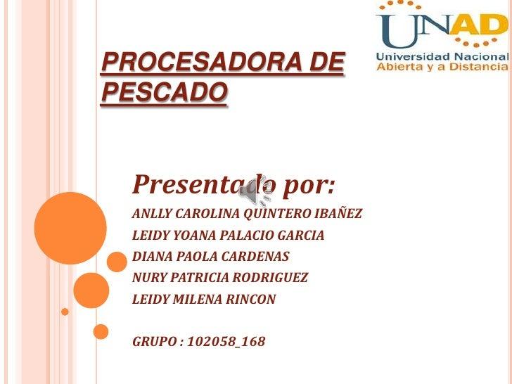PROCESADORA DEPESCADO Presentado por: ANLLY CAROLINA QUINTERO IBAÑEZ LEIDY YOANA PALACIO GARCIA DIANA PAOLA CARDENAS NURY ...
