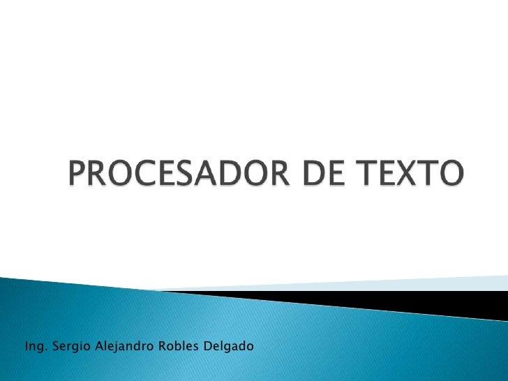 PROCESADOR DE TEXTO<br />Ing. Sergio Alejandro Robles Delgado<br />