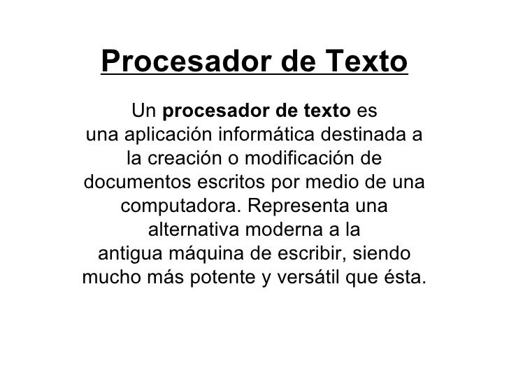 Procesador de Texto Un procesador de texto es unaaplicación informáticadestinada a la creación o modificación de docum...