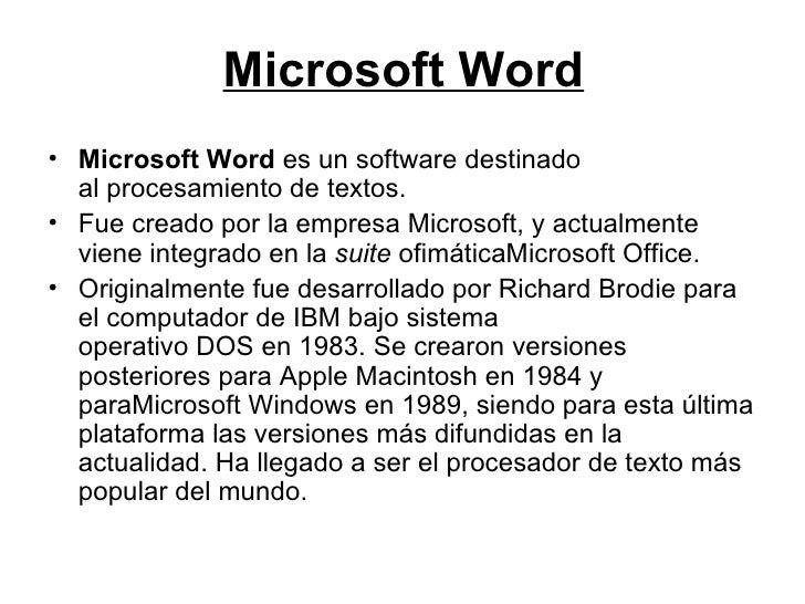 Microsoft Word <ul><li>Microsoft Word es un software destinado alprocesamiento de textos. </li></ul><ul><li>Fue creado p...