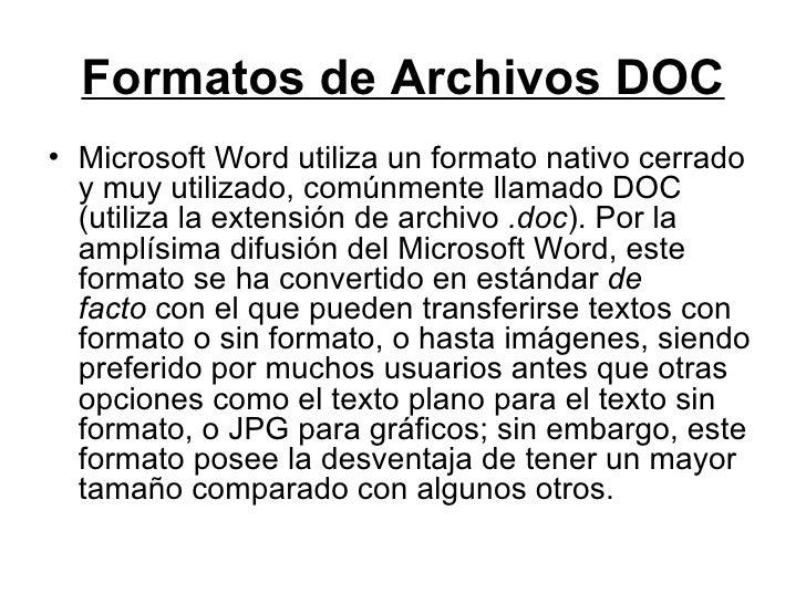 Formatos de Archivos DOC <ul><li>Microsoft Word utiliza un formato nativo cerrado y muy utilizado, comúnmente llamado DOC ...