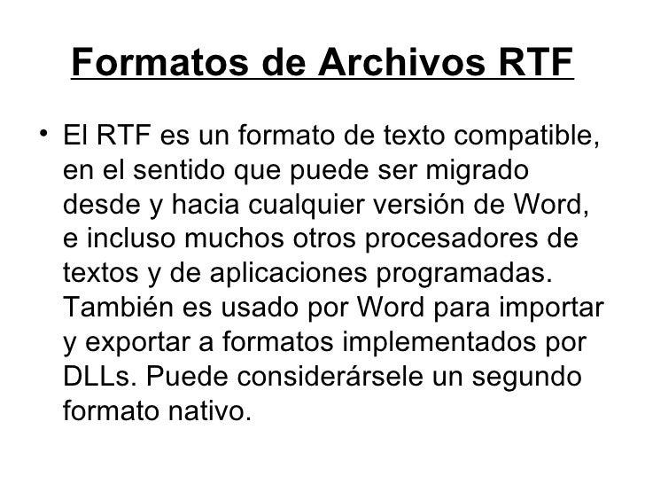 Formatos de Archivos RTF <ul><li>El RTF es un formato de texto compatible, en el sentido que puede ser migrado desde y hac...