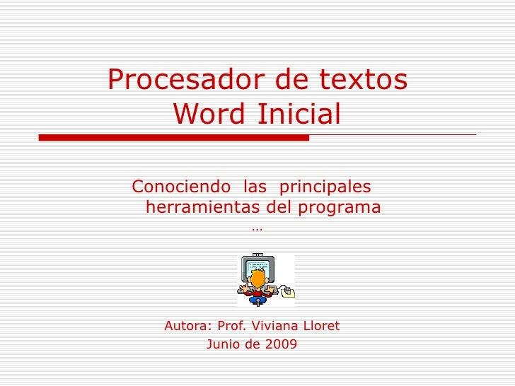 Procesador de textos Word Inicial Autora: Prof. Viviana Lloret Junio de 2009 Conociendo  las  principales  herramientas de...