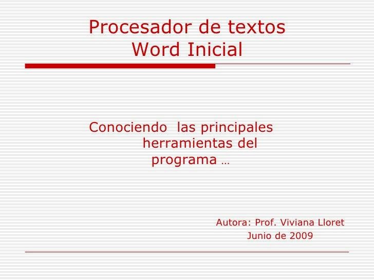 Procesador de textos Word Inicial Conociendo  las principales  herramientas del programa  … Autora: Prof. Viviana Lloret J...