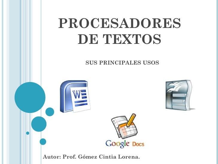 PROCESADORES DE TEXTOS SUS PRINCIPALES USOS Autor: Prof. Gómez Cintia Lorena.