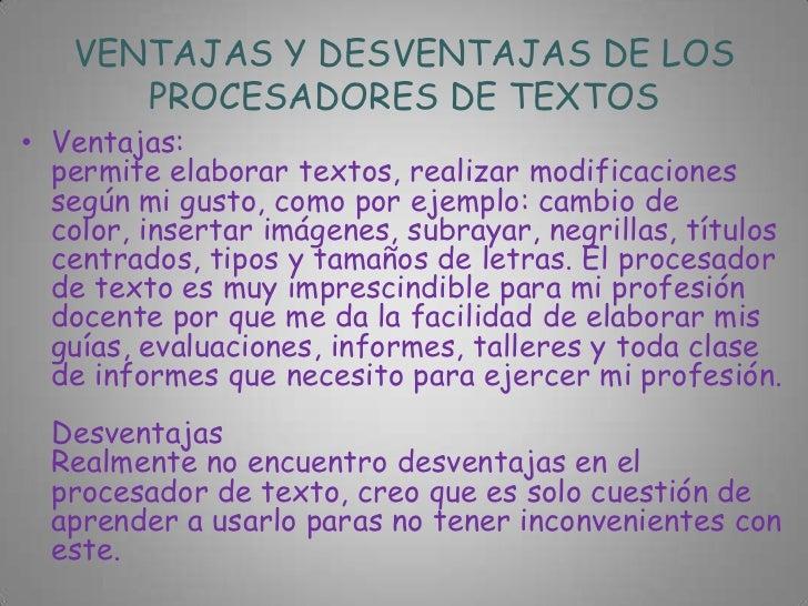 VENTAJAS Y DESVENTAJAS DE LOS      PROCESADORES DE TEXTOS• Ventajas:  permite elaborar textos, realizar modificaciones  se...