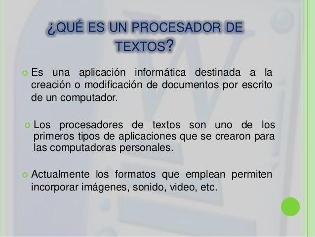 ¿QUÉ ES UN PROCESADOR DETEXTOS? Es una aplicación informática destinada a lacreación o modificación de documentos por esc...