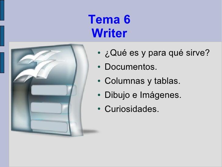 Tema 6Writer ●   ¿Qué es y para qué sirve? ●   Documentos. ●   Columnas y tablas. ●   Dibujo e Imágenes. ●   Curiosidades.