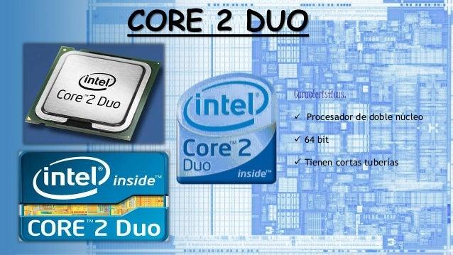 CORE 2 DUO Caracteristicas:  Procesador de doble núcleo  64 bit  Tienen cortas tuberías