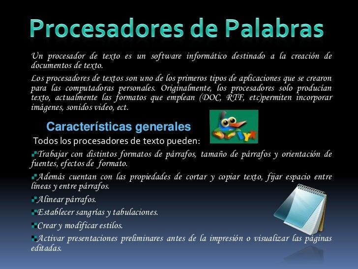 Procesadores de Palabras<br />Un procesador de texto es un software informático destinado a la creación de documentos de t...